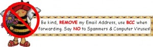 Be kind, REMOVE my Email Address, use BCC when forwarding. Say NO to Spammers &amp; computer viruses!
